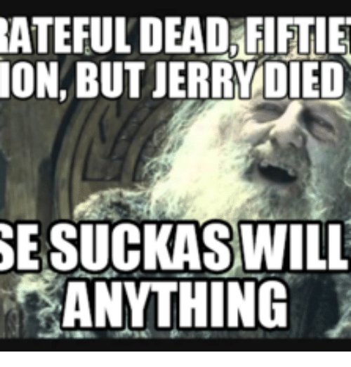 Grateful Dead Meme: RATEFULDEADAFIFTIE  ON BUT JERRY DIED  WILL  ANYTHING