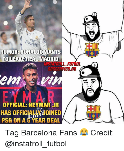 Barcelona, Memes, and Neymar: rates  FCB  RUMOR: RONALDO WANTS  O LEAVE REAL MADRID  INSTATROLL FUTBOL  SDCCERPICS HD  OFFICIAL: NEYMAR JR  HAS OFFICIALLY JOINED  PSG ON A 5 YEAR DEAL  C B Tag Barcelona Fans 😂 Credit: @instatroll_futbol