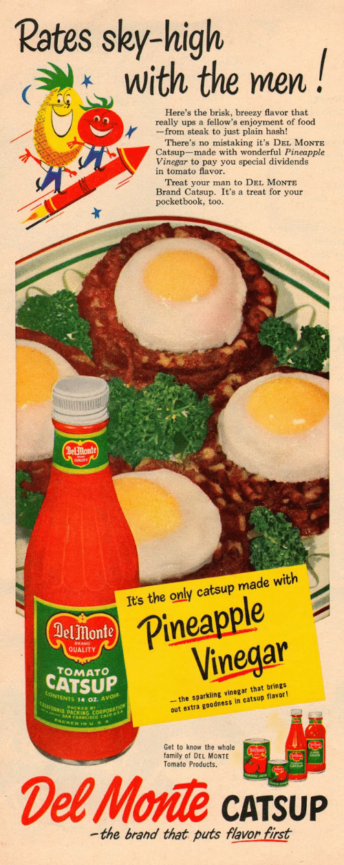 catsup: Rates sky-high  with the men!  Here's the brisk, breezy flavor that  really ups a fellow's enjoyment of food  -from steak to just plain hash!  There's no mistaking it's DEL MONTE  Catsup-made with wonderful Pineapple  Vinegar to pay you special dividends  in tomato flavor.  Treat your man to DEL MONTE  Brand Catsup. It's a treat for your  pocketbook, too  Delmonte  Pineapple  inegar  It's the only catsup made with  monte  BRAND  QUALITY  TOMATo  CATSUP  - the sparkling vinegar that brings  out extra goodness in catsup flavor!  ONTENTS 14 oz. AV  PACKED BY  PACKEDINUS  Get to know the whole  family of DEL MONTE  Tomato Products  CATSUP  -the brand that puts flavor first