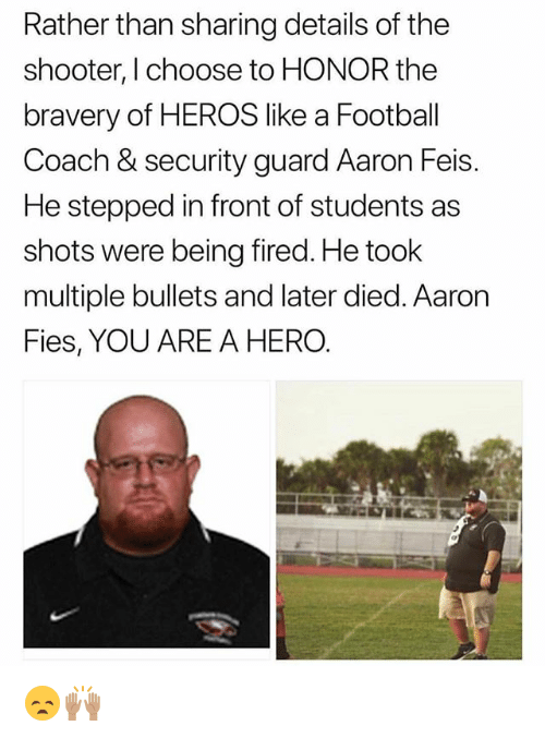 Football, Memes, and The Shooter: Rather than sharing details of the  shooter, I choose to HONOR the  bravery of HEROS like a Football  Coach & security guard Aaron Feis.  He stepped in front of students as  shots were being fired. He took  multiple bullets and later died. Aaron  Fies, YOU ARE A HERO 😞🙌🏽