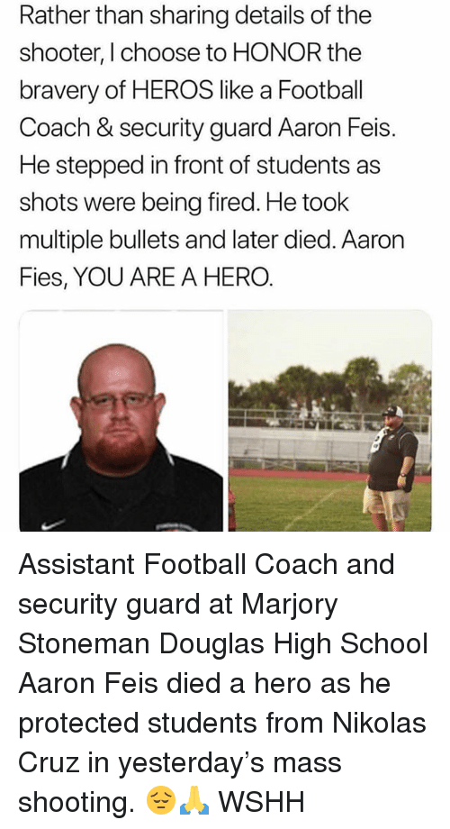 Football, Memes, and School: Rather than sharing details of the  shooter, I choose to HONOR the  bravery of HEROS like a Footbal  Coach & security guard Aaron Feis.  He stepped in front of students as  shots were being fired. He took  multiple bullets and later died. Aaron  Fies, YOU ARE A HERO Assistant Football Coach and security guard at Marjory Stoneman Douglas High School Aaron Feis died a hero as he protected students from Nikolas Cruz in yesterday's mass shooting. 😔🙏 WSHH