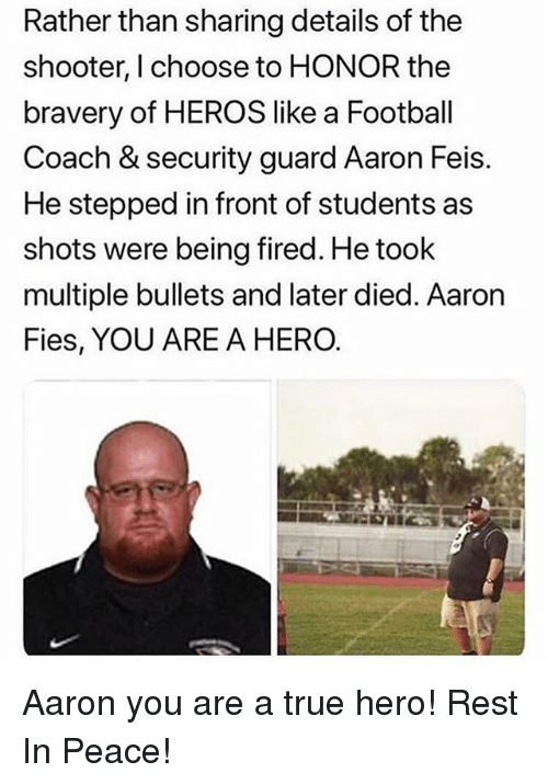 Football, Memes, and True: Rather than sharing details of the  shooter, I choose to HONOR the  bravery of HEROS like a Football  Coach & security guard Aaron Feis.  He stepped in front of students as  shots were being fired. He took  multiple bullets and later died. Aaron  Fies, YOU ARE A HERO. Aaron you are a true hero! Rest In Peace!