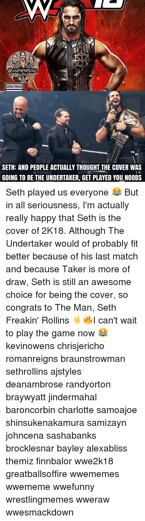 rollins: RATING PENDING  SETH: AND PEOPLE ACTUALLY THOUGHT THE COVER WAS  GOING TO BE THE UNDERTAKER, GET PLAYED YOUNOOBS Seth played us everyone 😂 But in all seriousness, I'm actually really happy that Seth is the cover of 2K18. Although The Undertaker would of probably fit better because of his last match and because Taker is more of draw, Seth is still an awesome choice for being the cover, so congrats to The Man, Seth Freakin' Rollins 🤘🔥I can't wait to play the game now 😂 kevinowens chrisjericho romanreigns braunstrowman sethrollins ajstyles deanambrose randyorton braywyatt jindermahal baroncorbin charlotte samoajoe shinsukenakamura samizayn johncena sashabanks brocklesnar bayley alexabliss themiz finnbalor wwe2k18 greatballsoffire wwememes wwememe wwefunny wrestlingmemes wweraw wwesmackdown