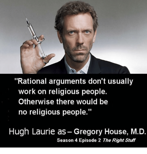 "Memes, Hugh Laurie, and 🤖: ""Rational arguments don't usually  work on religious people.  Otherwise there would be  no religious people.""  Hugh Laurie as-Gregory House, M.D.  Season 4 Episode 2 The Right Stuff"