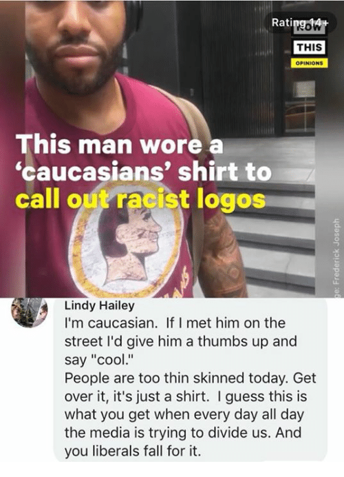 """Caucasian: Ratipgowt  THIS  OPINIONS  This man wore  'caucasians' shirt to  call out racist logos  Lindy Hailey  I'm caucasian. If I met him on the  street I'd give him a thumbs up and  say """"cool""""  People are too thin skinned today. Get  over it, it's just a shirt. I guess this is  what you get when every day all day  the media is trying to divide us. And  you liberals fall for it."""