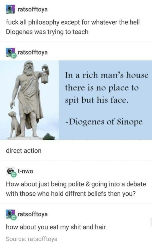 How About You: ratsofftoya  fuck all philosophy except for whatever the hell  Diogenes was trying to teach  ratsofftoya  In a rich man's house  there is no place to  spit but his face.  Diogenes of Sinope  direct action  t-nwo  How about just being polite & going into a debate  with those who hold diffrent beliefs then you?  ratsofftoya  how about you eat my shit and hair  Source: ratsofftoya