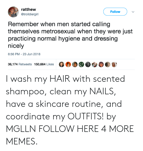skincare: ratthew  @trolldiergirl  Follow  Remember when men started calling  themselves metrosexual when they were just  practicing normal hygiene and dressing  nicely  8:56 PM-23 Jun 2018  36,174 Retweets 150,664 Likes G®00 I wash my HAIR with scented shampoo, clean my NAILS, have a skincare routine, and coordinate my OUTFITS! by MGLLN FOLLOW HERE 4 MORE MEMES.