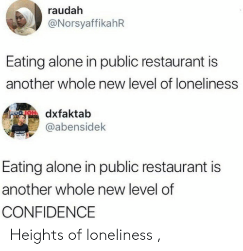 Heights: raudah  @NorsyaffikahR  Eating alone in public restaurant is  another whole new level of loneliness  gOdxfaktab  @abensidek  Eating alone in public restaurant is  another whole new level of  CONFIDENCE Heights of loneliness ,