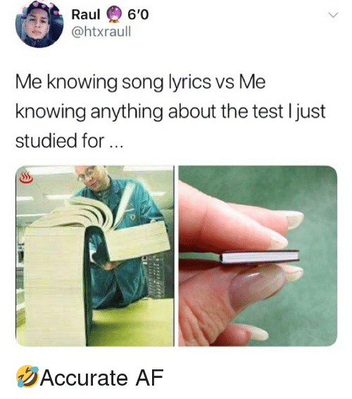 Af, Memes, and Lyrics: Raul 6'0  @htxraul  Me knowing song lyrics vs Me  knowing anything about the test Ijust  studied for 🤣Accurate AF