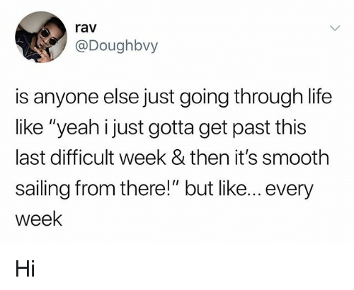 """Life, Smooth, and Yeah: rav  @Doughbvy  is anyone else just going through life  like """"yeah i just gotta get past this  last difficult week & then it's smooth  sailing from there!"""" but like... every  week Hi"""