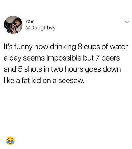 rav: rav  @Doughbvy  It's funny how drinking 8 cups of water  a day seems impossible but 7 beers  and 5 shots in two hours goes down  like a fat kid on a seesaw. 😂