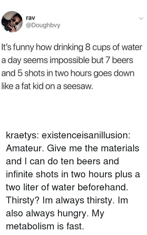 rav: rav  @Doughbvy  It's funny how drinking 8 cups of water  a day seems impossible but 7 beers  and 5 shots in two hours goes down  like a fat kid on a seesaw. kraetys:  existenceisanillusion:  Amateur. Give me the materials and I can do ten beers and infinite shots in two hours plus a two liter of water beforehand.   Thirsty?  Im always thirsty. Im also always hungry. My metabolism is fast.