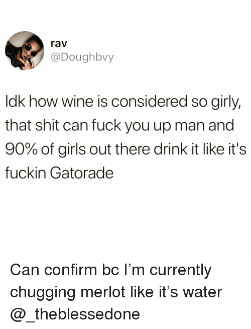 Fuck You, Funny, and Gatorade: rav  @Doughbvy  ldk how wine is considered so girly,  that shit can fuck you up man and  90% of girls out there drink it like it's  fuckin Gatorade Can confirm bc I'm currently chugging merlot like it's water @_theblessedone