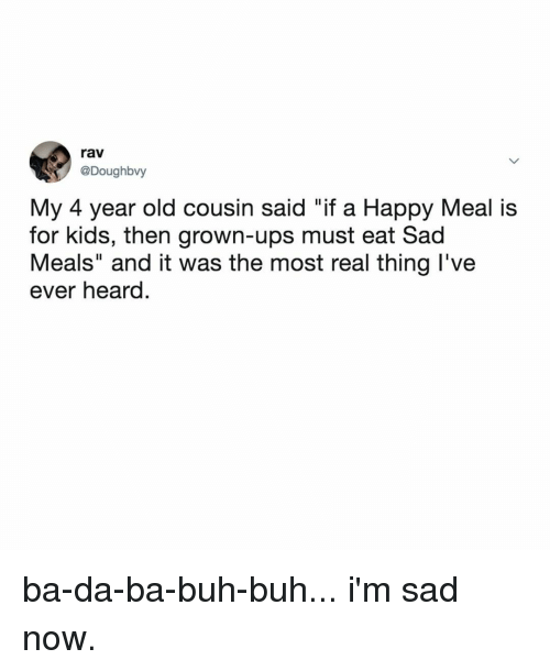 "happy meal: rav  @Doughbvy  My 4 year old cousin said ""if a Happy Meal is  for kids, then grown-ups must eat Sad  Meals"" and it was the most real thing l've  ever heard. ba-da-ba-buh-buh... i'm sad now."
