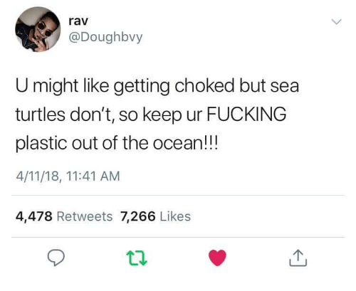 rav: rav  @Doughbvy  U might like getting choked but sea  turtles don't, so keep ur FUCKING  plastic out of the ocean!!!  4/11/18, 11:41 AM  4,478 Retweets 7,266 Likes