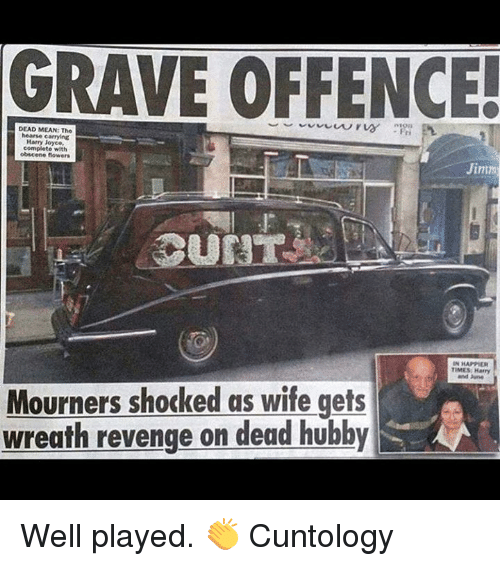 Raveness: RAVE OFFENCE  -Fri  DEAD MEAN: The  hearse carrying  Harry Joyce,  complete with  Jimm  IN HAPPIER  TIMES Harry  and June  Mourners shocked as wife gets  wreath revenge on dead hubby Well played. 👏   Cuntology