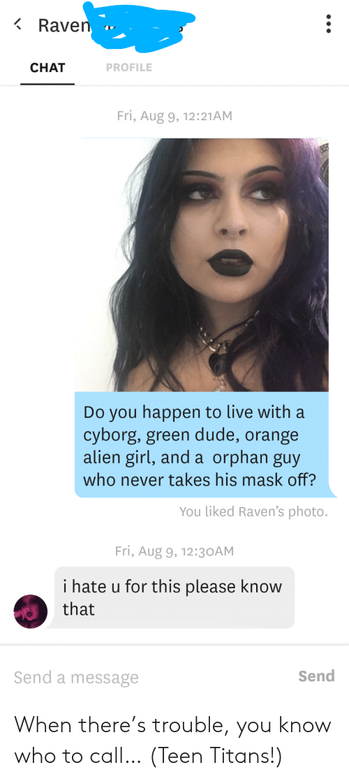 cyborg: Raven  CHAT  PROFILE  Fri, Aug 9, 12:21AM  Do you happen to live with a  cyborg, green dude, orange  alien girl, and a orphan guy  who never takes his mask off?  You liked Raven's photo.  Fri, Aug 9, 12:3 OAM  i hate u for this please know  that  Send a message  Send When there's trouble, you know who to call… (Teen Titans!)