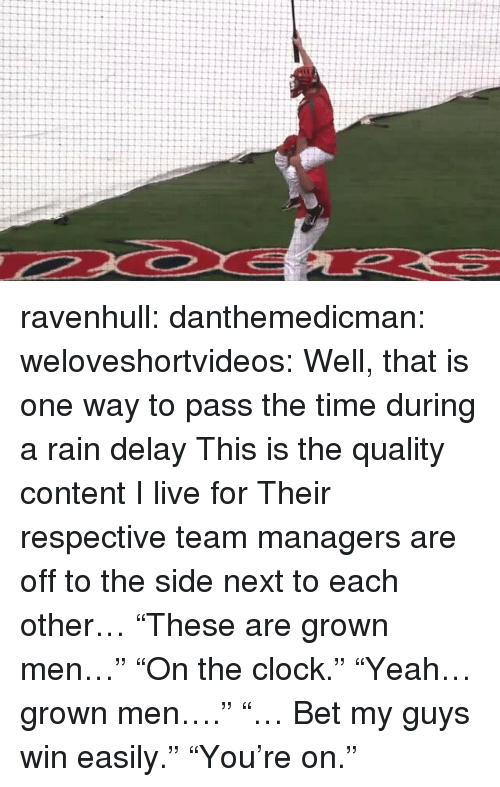 "rain delay: ravenhull: danthemedicman:  weloveshortvideos:  Well, that is one way to pass the time during a rain delay  This is the quality content I live for   Their respective team managers are off to the side next to each other… ""These are grown men…"" ""On the clock."" ""Yeah… grown men…."" ""… Bet my guys win easily."" ""You're on."""