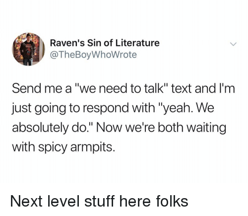"""armpits: Raven's Sin of Literature  @TheBoyWhoWrote  DER  Send me a """"we need to talk"""" text and I'm  just going to respond with """"yeah. We  absolutely do."""" Now we're both waiting  with spicy armpits. Next level stuff here folks"""
