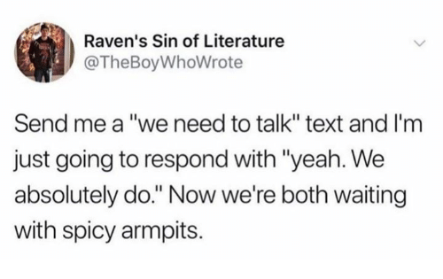 """armpits: Raven's Sin of Literature  @TheBoyWhoWrote  Send me a """"we need to talk"""" text and I'm  just going to respond with """"yeah. We  absolutely do."""" Now we're both waiting  with spicy armpits."""