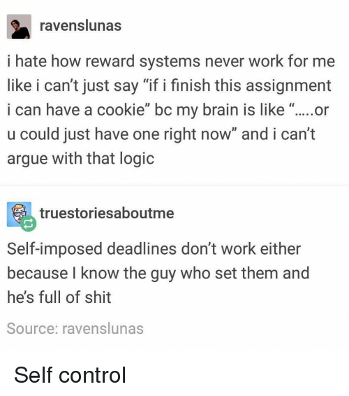 "Arguing, Logic, and Memes: ravenslunas  i hate how reward systems never work for me  like i can't just say ""if i finish this assignment  i can have a cookie"" bc my brain is like ""....or  u could just have one right now and i can't  argue with that logic  truestoriesaboutme  Self-imposed deadlines don't work either  because l know the guy who set them and  he's full of shit  Source: ravenslunas Self control"