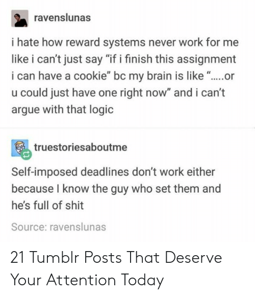"""assignment: ravenslunas  i hate how reward systems never work for me  like i can't just say """"if i finish this assignment  i can have a cookie"""" bc my brain is like """"..or  u could just have one right now"""" and i can't  argue with that logic  truestoriesaboutme  Self-imposed deadlines don't work either  because I know the guy who set them and  he's full of shit  Source: ravenslunas 21 Tumblr Posts That Deserve Your Attention Today"""