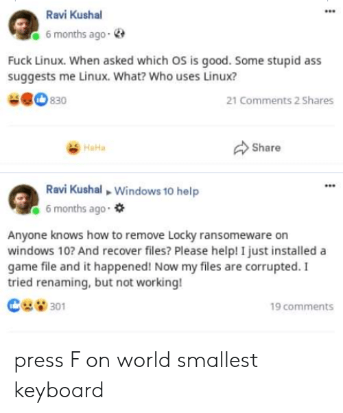 Linux: Ravi Kushal  6 months ago-  Fuck Linux. When asked which OS is good. Some stupid ass  suggests me Linux. What? Who uses Linux?  830  21 Comments 2 Shares  Share  HaHa  Ravi Kushal Windows 10 help  6 months ago  Anyone knows how to remove Locky ransomeware on  windows 10? And recover files? Please help! I just installed a  game file and it happened! Now my files are corrupted. I  tried renaming, but not working!  301  19 comments press F on world smallest keyboard