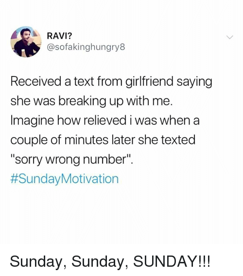 """Relieved: RAVI?  @sofakinghungry8  Received a text from girlfriend saying  she was breaking up with me.  Imagine how relieved i was when a  couple of minutes later she texted  """"sorry wrong number"""".  Sunday, Sunday, SUNDAY!!!"""