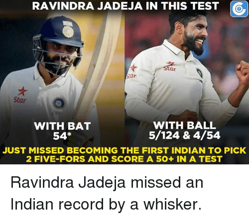 Memes, 🤖, and Bat: RAVINDRA JADEJA IN THIS TEST  ar  Star  Star  WITH BALL  WITH BAT  5/124 & 4/54  54*  JUST MISSED BECOMING THE FIRST INDIAN TO PICK  2 FIVE-FORS AND SCORE A 5O+ IN A TEST Ravindra Jadeja missed an Indian record by a whisker.