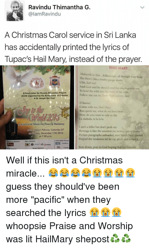 "Hail Mary, Memes, and Revenge: Ravindu Thimantha G  alam Ravindu  A Christmas Carol service in Sri Lanka  has accidentally printed the lyrics of  Tupac's Hail Mary, instead of the prayer  HAIL MARY  Makaveli in this... Killuminati, all through your body  The blow's like a twelve gauge shotty  Uhh, feel me!  And God said he should send his one begotten son  To lead the wild into  the ways of the man  A Fund-raiser for Poverty Alleviation Projects  Follow me, eat my f  desh and my flesh  s jointly organised by the Archaiocese of Colombo  & St. Joseph Voz Trust  [Choru  Come with me,  Hail Mary  Run quick see, what do we  have here  Now, do you want to ride or die  La dadada, la la la la  A Festival of Music for Peace & Harmony  I ain't a killer but don't push me  at he Nelum Pokuna, Colombo 07.  Revenge is like the sweetest joy next to gettin pussy  On Sunday, December 11th 2016  Picture paragraphs unloaded, wise words bein quoted  at 7.00 p, m.  l Print Media Partier  Peeped the weakness int he rap game and sewed it  Silver Spoosors  latinum Sponsors  2  TIMES  Bow down, pray to God hoping that hes listenin  Brware Sponsors Well if this isn't a Christmas miracle... 😂😂😂😂😭😭😭😭 guess they should've been more ""pacific"" when they searched the lyrics 😭😭😭 whoopsie Praise and Worship was lit HailMary shepost♻♻"