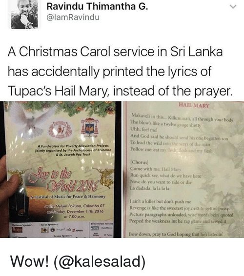 Funny, Hail Mary, and Meme: Ravindu Thimantha G  alamRavindu  A Christmas Carol service in Sri Lanka  has accidentally printed the lyrics of  Tupac's Hail Mary, instead of the prayer.  HAIL MARY  Makaveli in this... Kiluminati, all through your tody  The blow's like a twelve gauge shotty  Uhh, feel me!  And God said he should send his one begotten son  To lead the wild into the way of the man  A Fund-raiser for Poverty Alleviation Prolects  Follow me eat my  nesh dan and my  jointly organised by the Archdiocese of calombo  & St. Joseph Voz Trust  [Chorus)  Come with me, Hai  Mary  Run quick see, what do we have here  Now, do you want to ride or die  La dadada, la la la la  A Festival of Music for Peace & Harmony  I ain't a killer but don't push me  the Nelum kuna, Colombo 07.  Revenge is like the sweetest joy next to gettin pussy  nday, December 11th 2016  Picture paragraphs unloaded, wise words bein quoted  at 7.00 p.m.  Peeped the weakness int he rap game and sewed it  Bow down, pray to God hoping that he's listenin' Wow! (@kalesalad)