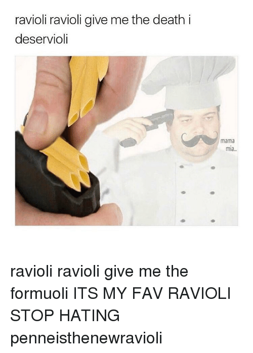 Memes, 🤖, and Deaths: ravioli ravioli give me the death i  deservioli  mama  mia ravioli ravioli give me the formuoli ITS MY FAV RAVIOLI STOP HATING penneisthenewravioli