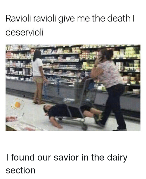 Memes, Death, and 🤖: Ravioli ravioli give me the death l  deservioli I found our savior in the dairy section