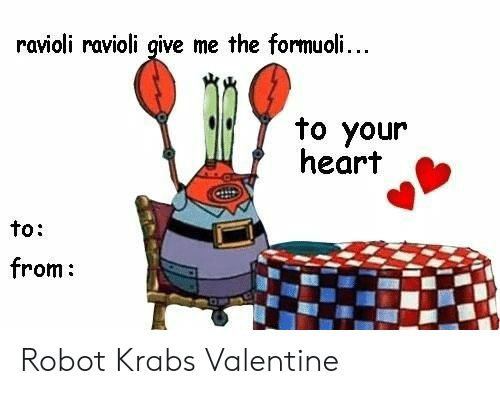 Give Me The: ravioli ravioli give me the formuoli...  to your  heart  to:  from: Robot Krabs Valentine