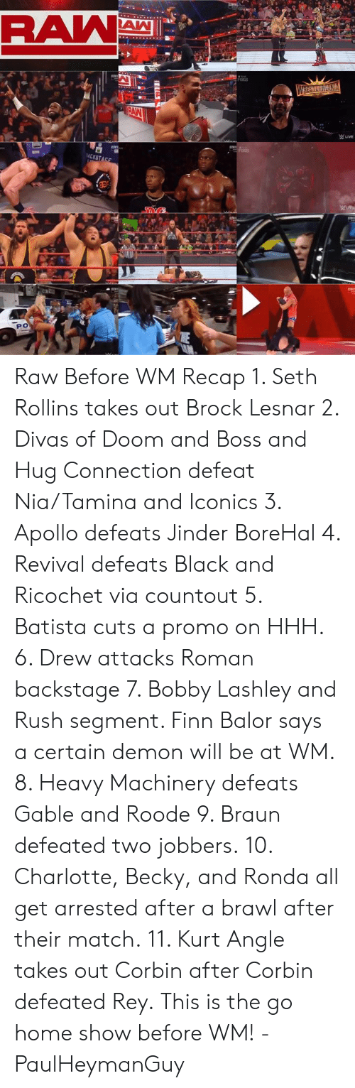 Finn Balor: Raw Before WM Recap 1. Seth Rollins takes out Brock Lesnar  2. Divas of Doom and Boss and Hug Connection defeat Nia/Tamina and Iconics 3. Apollo defeats Jinder BoreHal 4. Revival defeats Black and Ricochet via countout  5. Batista cuts a promo on HHH.  6. Drew attacks Roman backstage  7. Bobby Lashley and Rush segment. Finn Balor says a certain demon will be at WM. 8. Heavy Machinery defeats Gable and Roode 9. Braun defeated two jobbers. 10. Charlotte, Becky, and Ronda all get arrested after a brawl after their match. 11. Kurt Angle takes out Corbin after Corbin defeated Rey.  This is the go home show before WM!  -PaulHeymanGuy