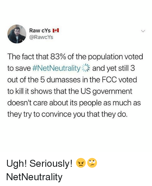 Memes, Government, and 🤖: Raw cYs  @RawcYs  The fact that 83% of the population voted  to save #NetNeutrality)、and yet still 3  out of the 5 dumasses in the FCC voted  to kill it shows that the US government  doesn't care about its people as much as  they try to convince you that they do. Ugh! Seriously! 😠🙄 NetNeutrality