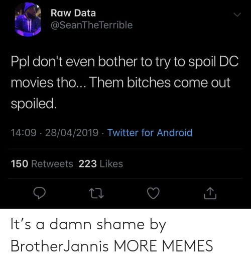 Damn Shame: Raw Data  @SeanTheTerrible  Ppl don't even bother to try to spoil DC  movies tho... Them bitches come out  spoiled.  14:09 28/04/2019 - Twitter for Android  150 Retweets 223 Likes It's a damn shame by BrotherJannis MORE MEMES