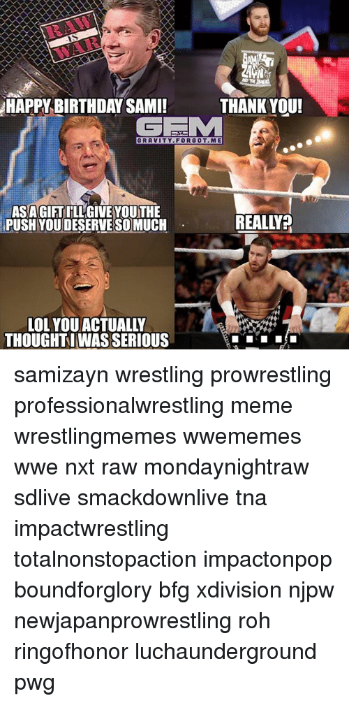 Birthday, Lol, and Meme: RAW  HAPPY BIRTHDAY SAMI!  THANK YOU!  GEM  GRAVITY. FORGOT.ME  ASAGIFT ILLGIVE YOUTHE  PUSH YOUDESERVE SO MUCH  REALLY  LOL YOU ACTUALLY  THOUGHTWAS SERIOUS samizayn wrestling prowrestling professionalwrestling meme wrestlingmemes wwememes wwe nxt raw mondaynightraw sdlive smackdownlive tna impactwrestling totalnonstopaction impactonpop boundforglory bfg xdivision njpw newjapanprowrestling roh ringofhonor luchaunderground pwg