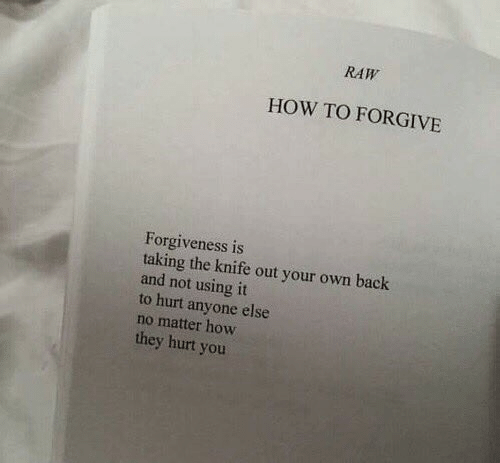 Forgiveness: RAW  HOW TO FORGIVE  Forgiveness is  taking the knife out your own back  and not using it  to hurt anyone else  no matter how  they hurt you