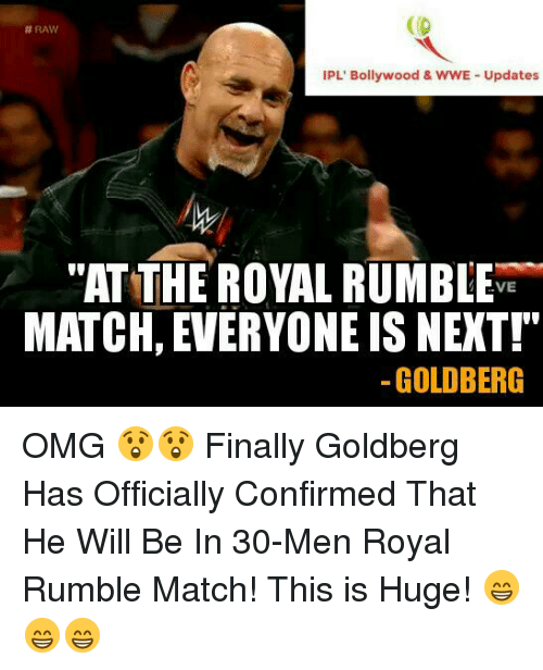 "royal rumble: RAW  IPL' Bollywood & WWE Updates  ""AT THE ROYAL RUMBLE  VE  MATCH, EVERYONE IS NEXT!  GOLDBERG OMG 😲😲 Finally Goldberg Has Officially Confirmed That He Will Be In 30-Men Royal Rumble Match! This is Huge! 😁😁😁"
