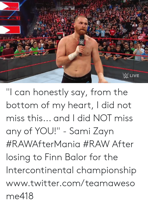 """Finn Balor: RAW  LIVE """"I can honestly say, from the bottom of my heart, I did not miss this... and I did NOT miss any of YOU!"""" - Sami Zayn #RAWAfterMania #RAW   After losing to Finn Balor for the Intercontinental championship   www.twitter.com/teamawesome418"""