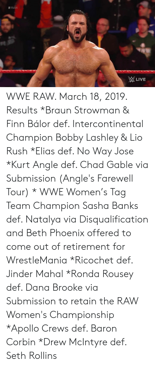 Finn Balor:  #RAW  LIVE WWE RAW. March 18, 2019. Results  *Braun Strowman & Finn Bálor def. Intercontinental Champion Bobby Lashley & Lio Rush *Elias def. No Way Jose  *Kurt Angle def. Chad Gable via Submission (Angle's Farewell Tour) * WWE Women's Tag Team Champion Sasha Banks def. Natalya via Disqualification and Beth Phoenix offered to come out of retirement for WrestleMania *Ricochet def. Jinder Mahal  *Ronda Rousey def. Dana Brooke via Submission to retain the RAW Women's Championship  *Apollo Crews def. Baron Corbin  *Drew McIntyre def. Seth Rollins