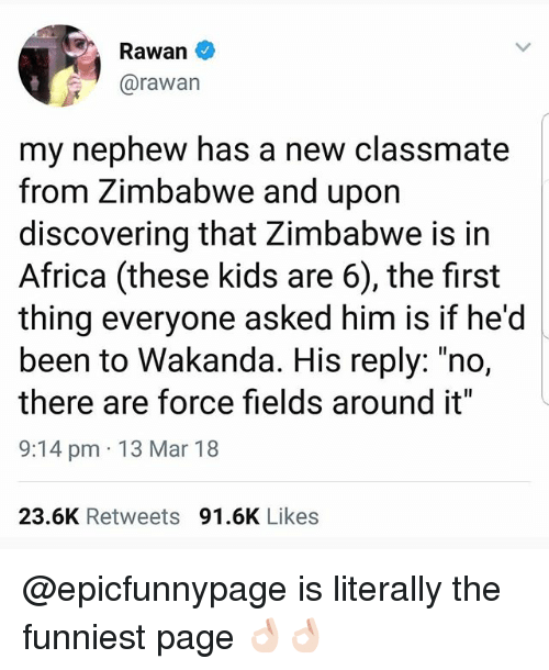 "zimbabwe: Rawan  @rawan  my nephew has a new classmate  from Zimbabwe and upon  discovering that Zimbabwe is in  Africa (these kids are 6), the first  thing everyone asked him is if he'd  been to Wakanda. His reply: ""no,  there are force fields around it""  9:14 pm 13 Mar 18  23.6K Retweets 91.6K Likes @epicfunnypage is literally the funniest page 👌🏻👌🏻"