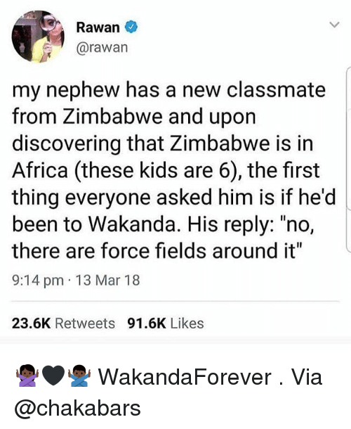 "zimbabwe: Rawan  @rawan  my nephew has a new classmate  from Zimbabwe and upon  discovering that Zimbabwe is in  Africa (these kids are 6), the first  thing everyone asked him is if he'd  been to Wakanda. His reply: ""no,  there are force fields around it""  9:14 pm 13 Mar 18  23.6K Retweets 91.6K Likes 🙅🏿‍♀️🖤🙅🏿‍♂️ WakandaForever . Via @chakabars"