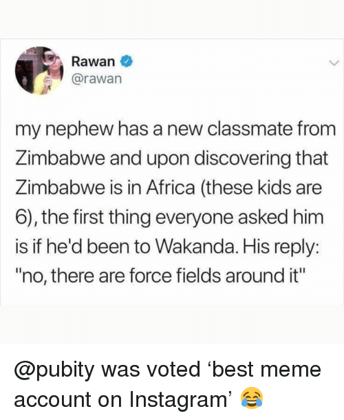 "zimbabwe: Rawan  @rawan  my nephew has a new classmate from  Zimbabwe and upon discovering that  Zimbabwe is in Africa (these kids are  6), the first thing everyone asked him  is if he'd been to  ""no, there are force fields around it""  Wakanda. His reply: @pubity was voted 'best meme account on Instagram' 😂"