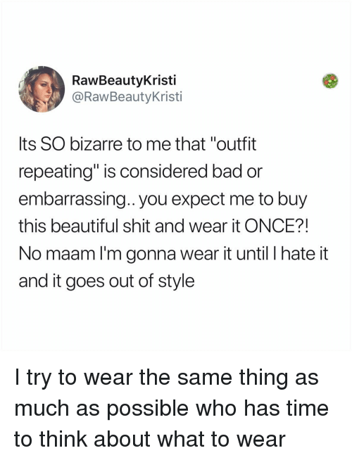 """no maam: RawBeautyKristi  @RawBeautyKristi  Its SO bizarre to me that """"outfit  repeating"""" is considered bad or  embarrassing.. you expect me to buy  this beautiful shit and wear it ONCE?!  No maam l'm gonna wear it until I hate it  and it goes out of style I try to wear the same thing as much as possible who has time to think about what to wear"""