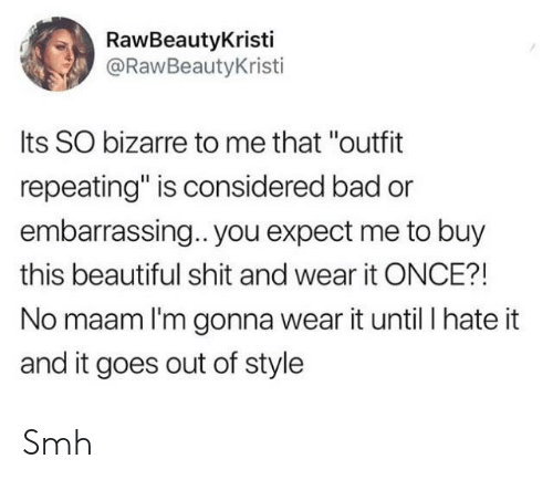 """no maam: RawBeautyKristi  @RawBeautyKristi  Its SO bizarre to me that """"outfit  repeating"""" is considered bad or  embarrassing.. you expect me to buy  this beautiful shit and wear it ONCE?!  No maam I'm gonna wear it until I hate it  and it goes out of style Smh"""
