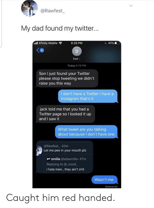 pee: @Rawfest  My dad found my twitter...  ll Xfinity Mobile  41%  6:20 PM  6  D  Dad>  Today 6:16 PM  Son I just found your Twitter  please stop tweeting we didn't  raise you this way  I don't have a Twitter I have a  Instagram that's it  jack told me that you had a  Twitter page so I looked it up  and I saw it  What tweet are you talking  about becauseI don't have one  @Rawfest 43m  Let me pee in your mouth plz  emilia @adxemilia 47m  Replying to @ rooof  i hate men, they ain't shit  Wasn't me  Delivered Caught him red handed.