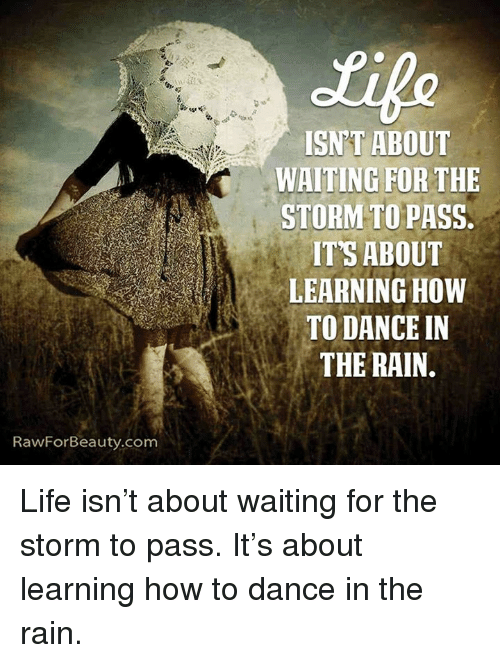 dancing in the rain: RawFor Beauty.com  ISNT ABOUT  WAITING FOR THE  STORM TO PASS,  ITS ABOUT  LEARNING HOW  TO DANCE IN  THE RAIN. Life isn't about waiting for the storm to pass. It's about learning how to dance in the rain.
