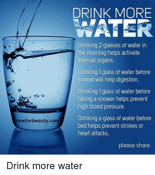 Bloods, Drinking, and Memes: rawforbeauty com  DRINK MORE  WATER  Drinking 2 glasses of water in  the morning helps activate  internal organs.  Drinking 1 glass of water before  a meal will help digestion.  Drinking 1 glass of water before  taking a shower helps prevent  high blood pressure.  Drinking a glass of water before  bed helps prevent strokes or  heart attacks.  please share Drink more water
